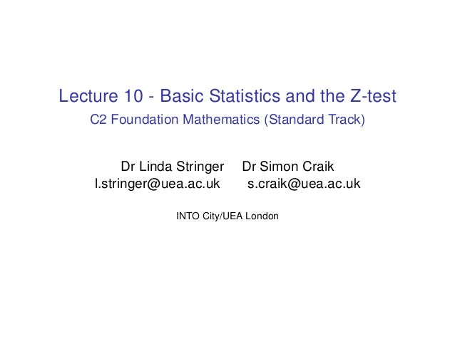 Lecture 10 - Basic Statistics and the Z-test C2 Foundation Mathematics (Standard Track) Dr Linda Stringer Dr Simon Craik l...