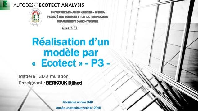 Réalisation d'un modèle par « Ecotect » - P3 - Matière : 3D simulation Enseignant : BERKOUK Djihed UNIVERSITÉ MOHAMED KHEI...