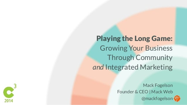 Playing the Long Game:  Growing Your Business  Through Community  and Integrated Marketing  Mack Fogelson  Founder & CEO |...