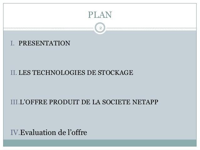 PLAN I. PRESENTATION II.LES TECHNOLOGIES DE STOCKAGE III.L'OFFRE PRODUIT DE LA SOCIETE NETAPP IV.Evaluation de l'offre...