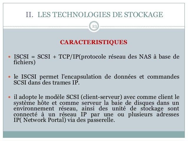 23 CARACTERISTIQUES — ISCSI = SCSI + TCP/IP(protocole réseau des NAS à base de fichiers) — le ISCSI permet l'encapsula...