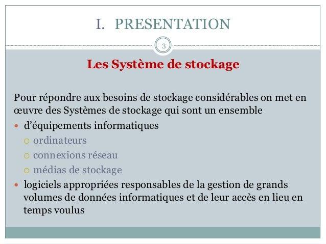 I. PRESENTATION Les Système de stockage Pour répondre aux besoins de stockage considérables on met en œuvre des Systèmes ...