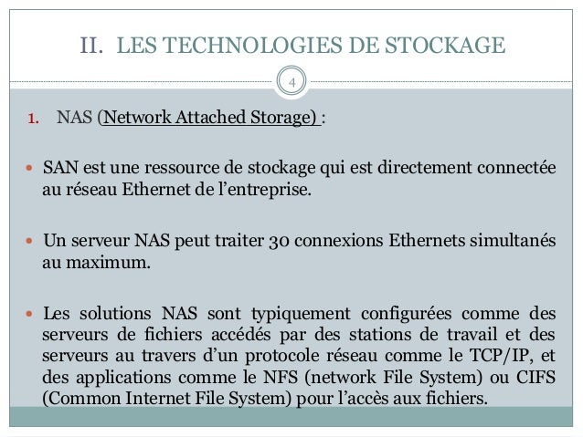 II. LES TECHNOLOGIES DE STOCKAGE 1. NAS (Network Attached Storage) : — SAN est une ressource de stockage qui est direc...