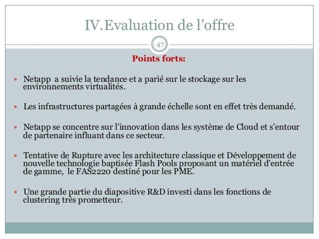 IV.Evaluation de l'offre 47 Points forts: — Netapp a suivie la tendance et a parié sur le stockage sur les environnemen...