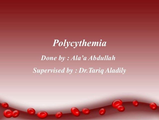 Done by : Ala'a Abdullah Polycythemia Supervised by : Dr.Tariq Aladily