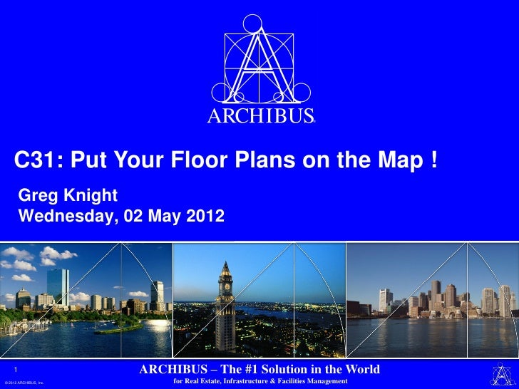 C31: Put Your Floor Plans on the Map !        Greg Knight        Wednesday, 02 May 2012    1                   ARCHIBUS – ...