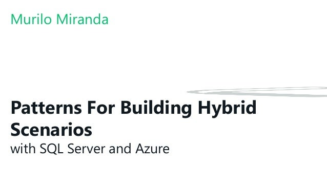 Patterns For Building Hybrid Scenarios with SQL Server and Azure Murilo Miranda