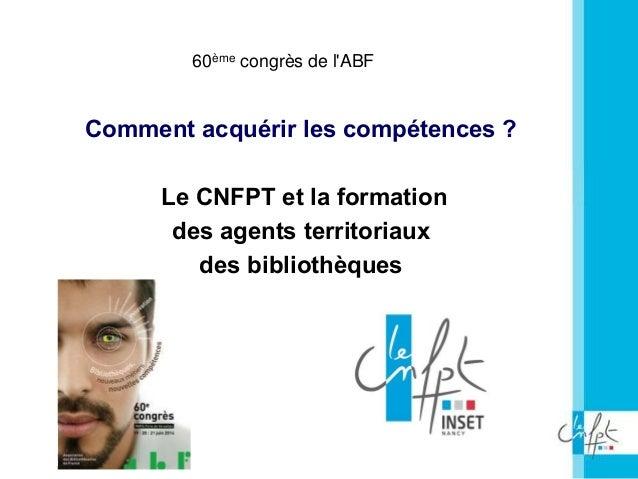 60ème congrès de l'ABF 60ème congrès de l'ABF Comment acquérir les compétences ? Le CNFPT et la formation des agents terri...