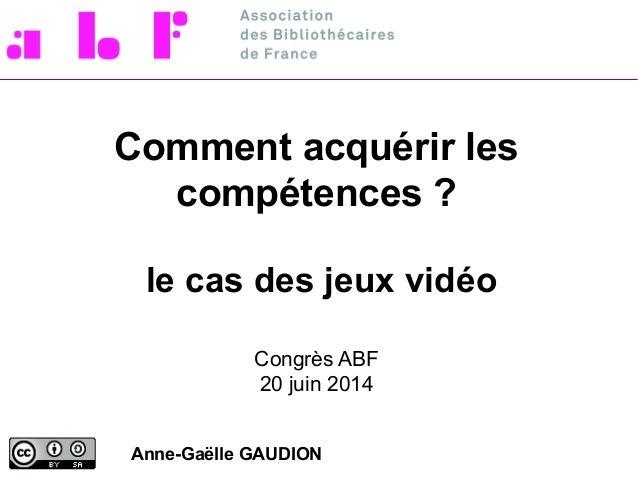 Comment acquérir les compétences ? le cas des jeux vidéo Congrès ABF 20 juin 2014 Anne-Gaëlle GAUDION