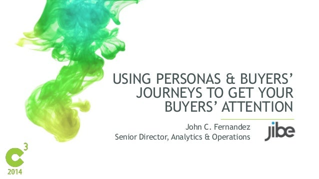 USING PERSONAS & BUYERS' JOURNEYS TO GET YOUR BUYERS' ATTENTION John C. Fernandez Senior Director, Analytics & Operations