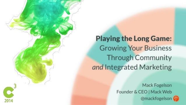 Playing the Long Game:  Growing Your Business Through Community  and Integrated Marketing  L Mack Fogelson I Founder & CEO...