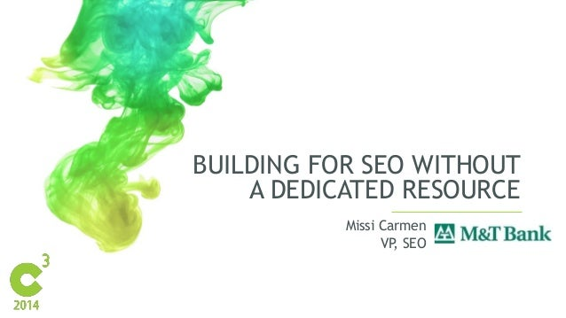 BUILDING FOR SEO WITHOUT A DEDICATED RESOURCE Missi Carmen VP, SEO
