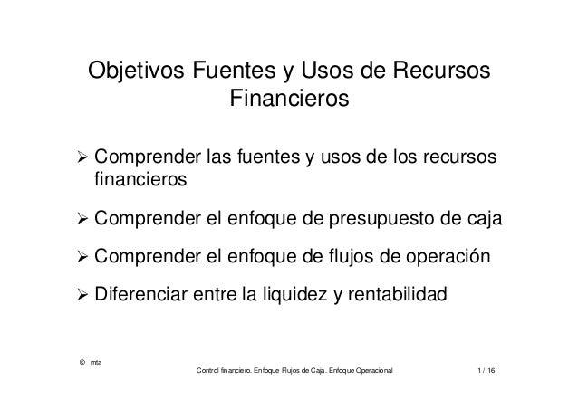 © _mta Control financiero. Enfoque Flujos de Caja. Enfoque Operacional 1 / 16 Objetivos Fuentes y Usos de Recursos Financi...