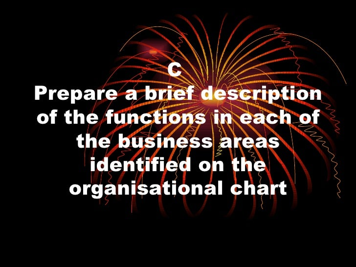 C  Prepare a brief description of the functions in each of the business areas identified on the organisational chart