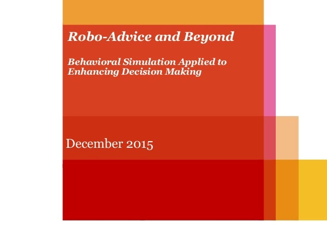 Robo-Advice and Beyond Behavioral Simulation Applied to Enhancing Decision Making December 2015
