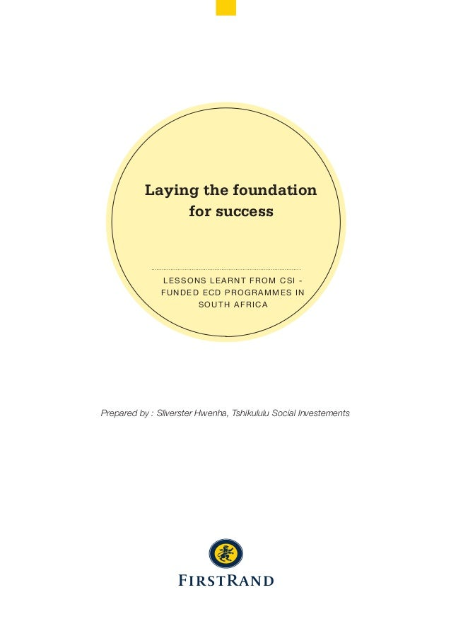 Laying the foundation for success LESSONS LEARNT FROM CSI - FUNDED ECD PROGRAMMES IN SOUTH AFRICA Prepared by : Sliverster...