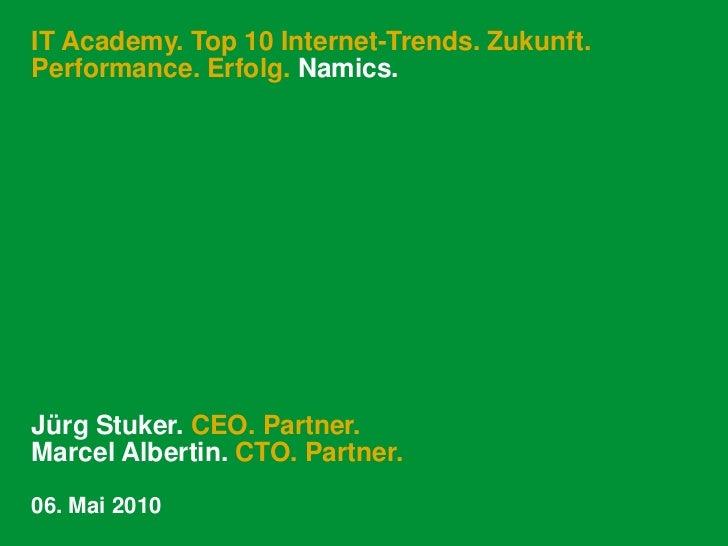 IT Academy. Top 10 Internet-Trends. Zukunft.Performance. Erfolg. Namics.Jürg Stuker. CEO. Partner.Marcel Albertin. CTO. Pa...