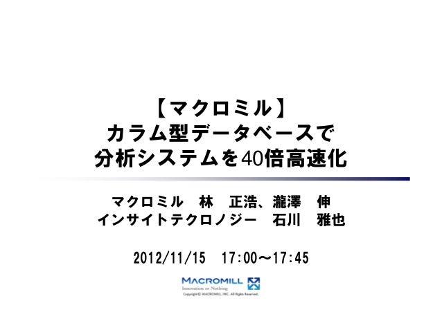 【マクロミル】 カラム型データベースで 分析システムを40倍高速化 マクロミル 林 正浩、瀧澤 インサイトテクロノジー 石川 2012/11/15  17:00~17:45  伸 雅也
