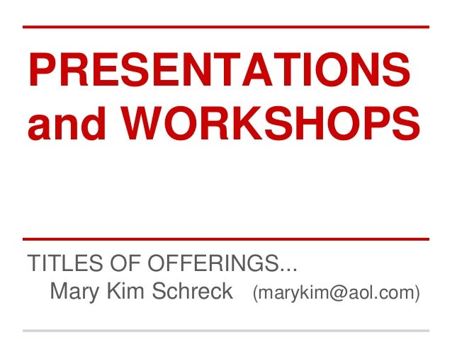PRESENTATIONS and WORKSHOPS TITLES OF OFFERINGS... Mary Kim Schreck (marykim@aol.com)