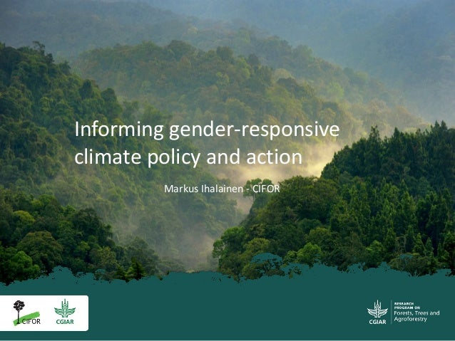 Informing gender-responsive climate policy and action Markus Ihalainen - CIFOR