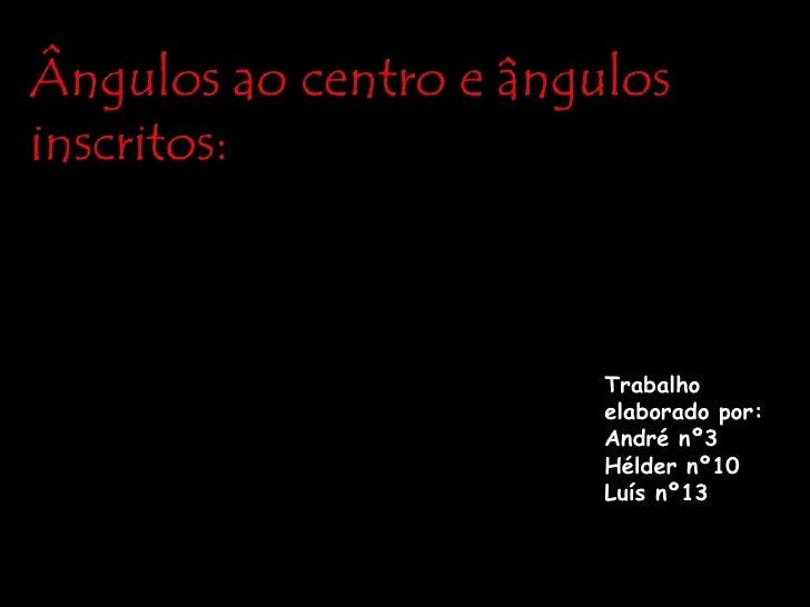 Ângulos ao centro e ângulos inscritos:<br />Trabalho elaborado por:<br />André nº3<br />Hélder nº10<br />Luís nº13<br />
