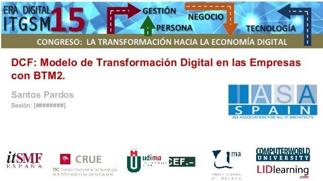 DCF: Modelo de Transformación Digital en las Empresas con BTM2. Santos Pardos Sesión: [########]