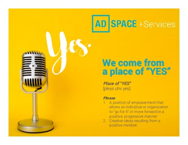 "We come from a place of ""YES"" Place of ""YES"" [pleys uhv yes] Phrase: 1.  A position of empowerment that allows an individu..."