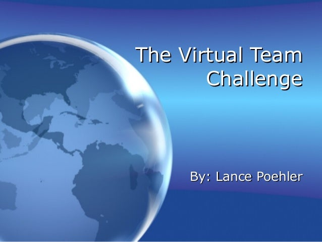 The Virtual TeamThe Virtual Team ChallengeChallenge By: Lance PoehlerBy: Lance Poehler