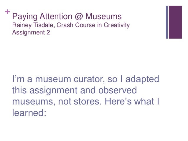 +    Paying Attention @ Museums    Rainey Tisdale, Crash Course in Creativity    Assignment 2    I'm a museum curator, so ...