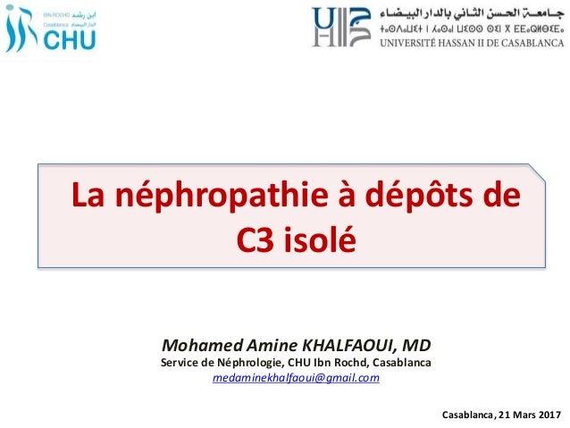 La néphropathie à dépôts de C3 isolé Mohamed Amine KHALFAOUI, MD Service de Néphrologie, CHU Ibn Rochd, Casablanca medamin...