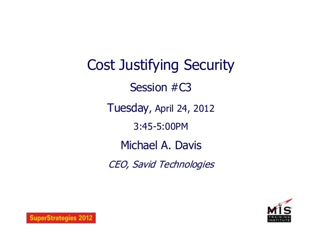 Cost Justifying Security Session #C3 Tuesday, April 24, 2012 3:45-5:00PM Michael A. Davis CEO, Savid Technologies