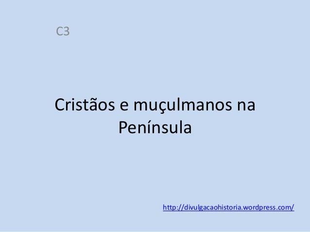 C3  Cristãos e muçulmanos na Península  http://divulgacaohistoria.wordpress.com/