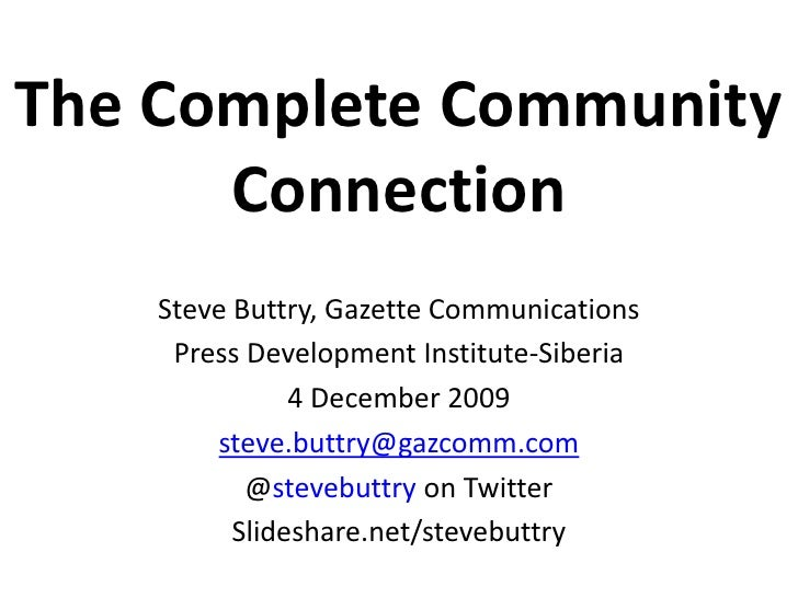 The Complete Community Connection Steve Buttry, Gazette Communications Press Development Institute-Siberia 4 December 2009...
