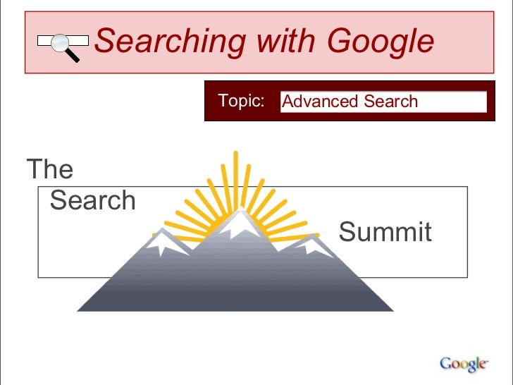 Searching with Google           Topic: Advanced SearchThe Search                        Summit
