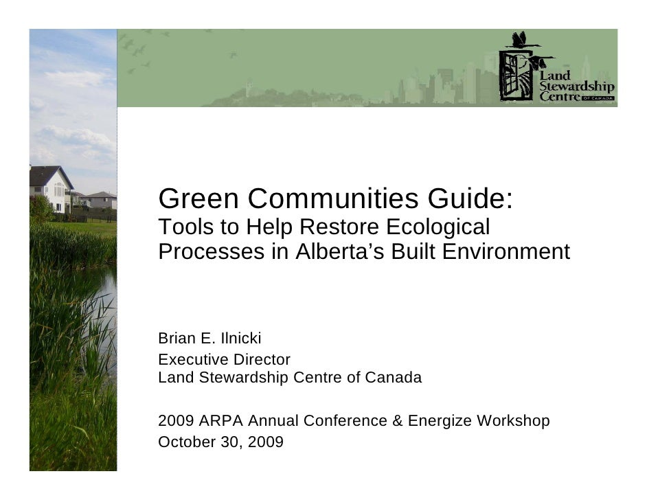 Green Communities Guide: Tools to Help Restore Ecological Processes in Alberta's Built Environment   Brian E. Ilnicki Exec...