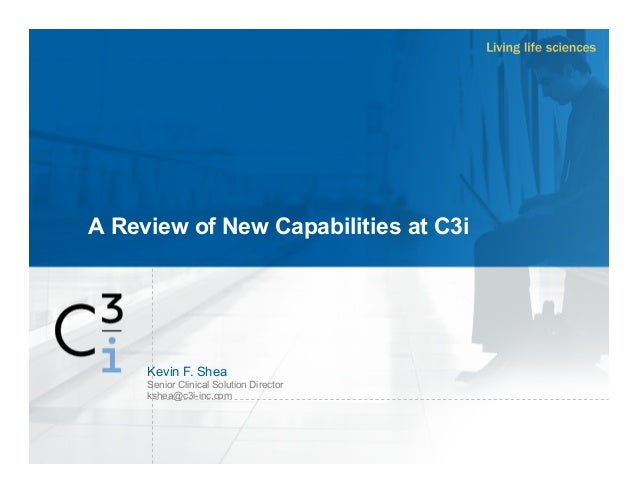 A Review of New Capabilities at C3i Kevin F. Shea Senior Clinical Solution Director kshea@c3i-inc.com