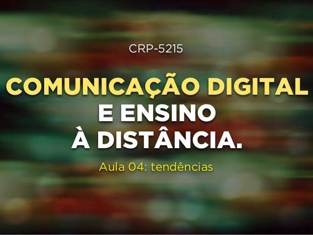 CRP-5215  !  COMUNICAÇÃO DIGITAL  !  E ENSINO  !  À DISTÂNCIA.  !  !  Aula 04: tendências