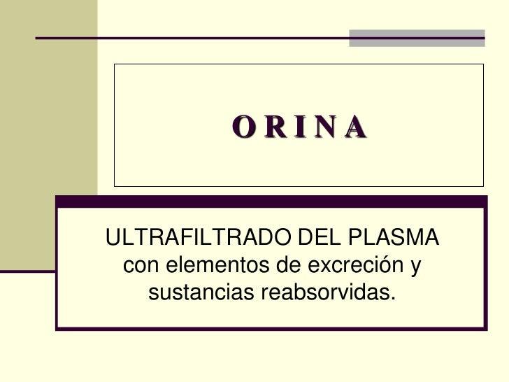 ORINAULTRAFILTRADO DEL PLASMA con elementos de excreción y   sustancias reabsorvidas.
