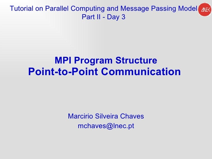 MPI Program Structure Point-to-Point Communication   Marcirio Silveira Chaves [email_address] Tutorial on Parallel Computi...