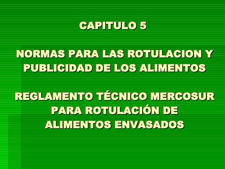 CAPITULO 5  NORMAS PARA LAS ROTULACION Y PUBLICIDAD DE LOS ALIMENTOS REGLAMENTO TÉCNICO MERCOSUR PARA ROTULACIÓN DE ALIMEN...