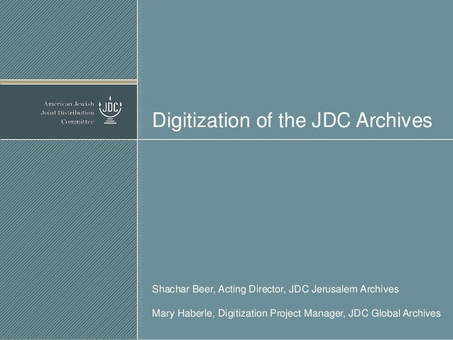 Digitization of the JDC Archives  Shachar Beer, Acting Director, JDC Jerusalem Archives Mary Haberle, Digitization Project...