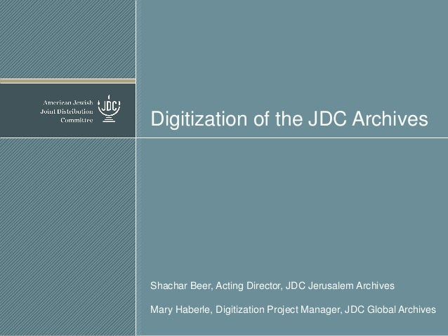 Digitization of the JDC Archives  Shachar Beer, Acting Director, JDC Jerusalem Archives  Mary Haberle, Digitization Projec...