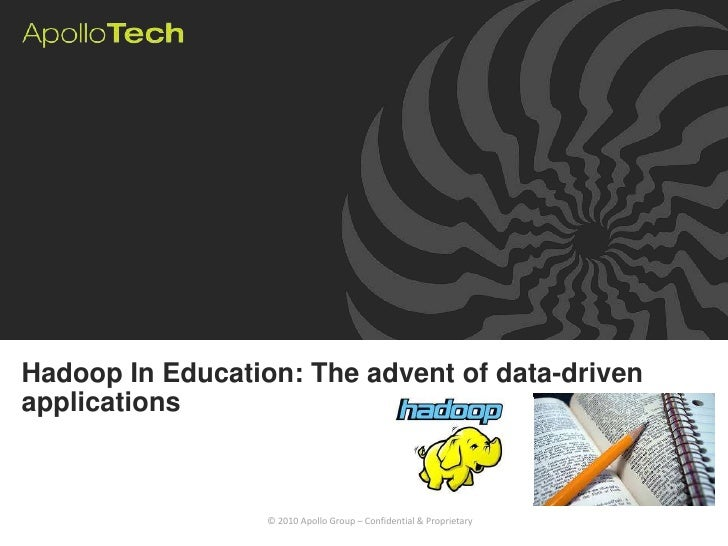 Hadoop In Education: The advent of data-drivenapplications                  © 2010 Apollo Group – Confidential & Proprietary