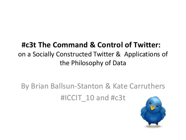 #c3t The Command & Control of Twitter: on a Socially Constructed Twitter & Applications of the Philosophy of Data By Brian...