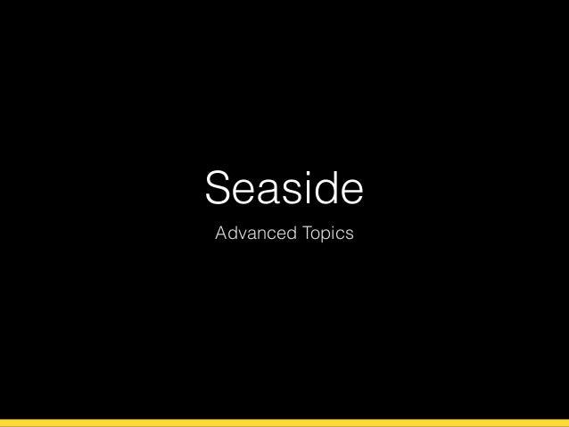 Seaside  Advanced Topics