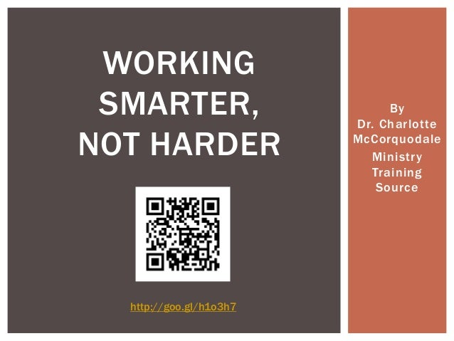 By Dr. Charlotte McCorquodale Ministry Training Source WORKING SMARTER, NOT HARDER http://goo.gl/h1o3h7