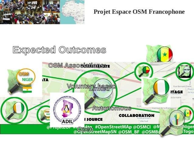 Projet Espace OSM FrancophoneProjet Espace OSM Francophone Expected Outcomes OSM Associations: Voluntary based Autonomous ...
