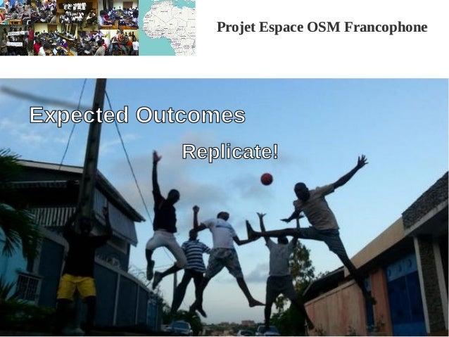 Projet Espace OSM FrancophoneProjet Espace OSM Francophone Expected Outcomes Replicate!