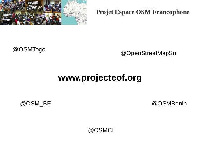Projet Espace OSM FrancophoneProjet Espace OSM Francophone www.projecteof.org @OSMCI @OSMBenin @OSMTogo @OpenStreetMapSn @...