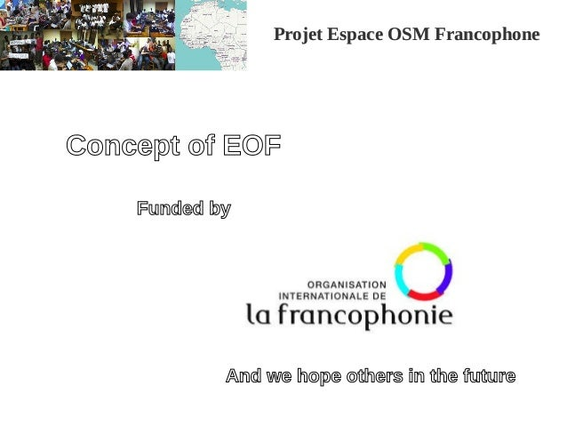 Projet Espace OSM FrancophoneProjet Espace OSM Francophone Concept of EOF Funded by And we hope others in the future